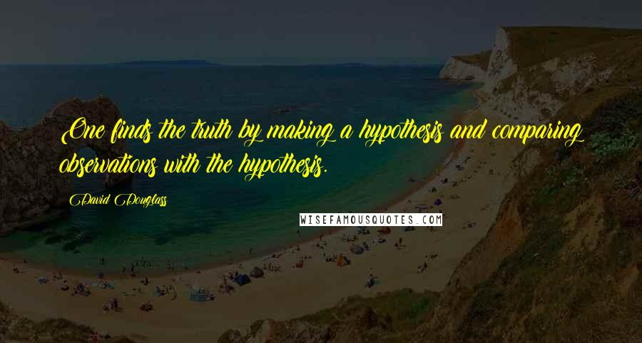 David Douglass quotes: One finds the truth by making a hypothesis and comparing observations with the hypothesis.