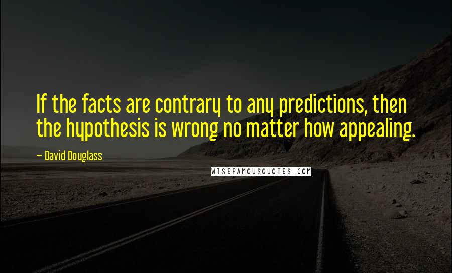 David Douglass quotes: If the facts are contrary to any predictions, then the hypothesis is wrong no matter how appealing.