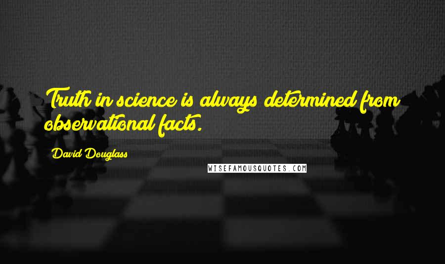 David Douglass quotes: Truth in science is always determined from observational facts.
