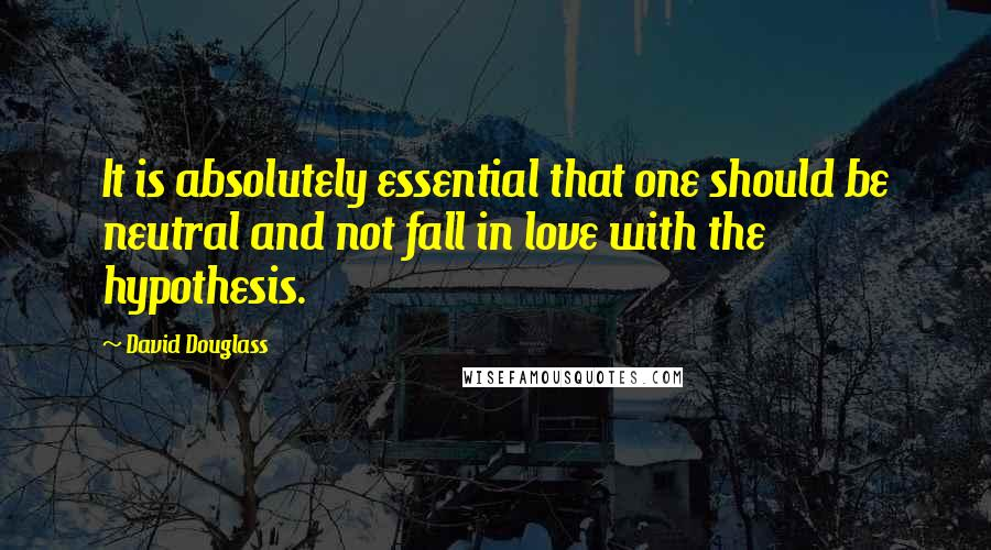 David Douglass quotes: It is absolutely essential that one should be neutral and not fall in love with the hypothesis.
