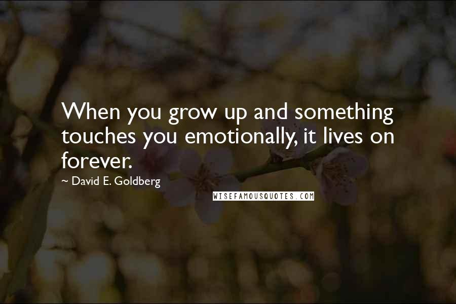 David E. Goldberg quotes: When you grow up and something touches you emotionally, it lives on forever.