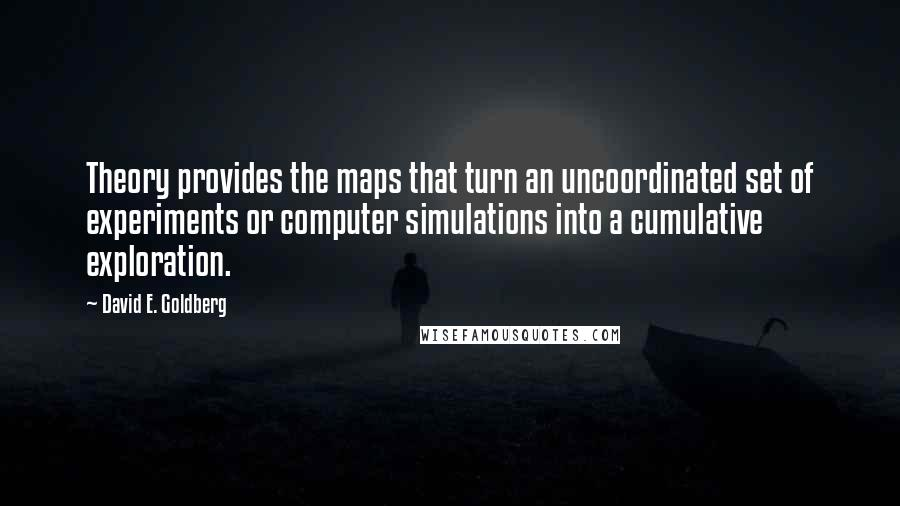 David E. Goldberg quotes: Theory provides the maps that turn an uncoordinated set of experiments or computer simulations into a cumulative exploration.