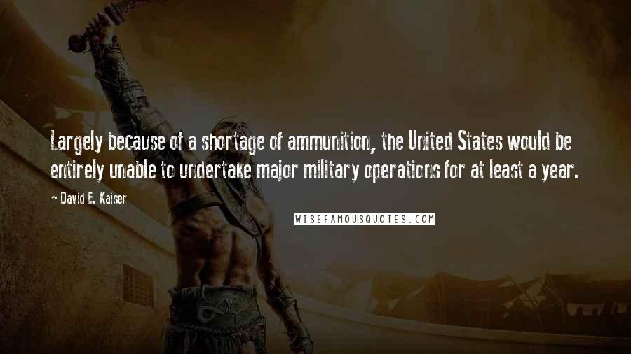 David E. Kaiser quotes: Largely because of a shortage of ammunition, the United States would be entirely unable to undertake major military operations for at least a year.