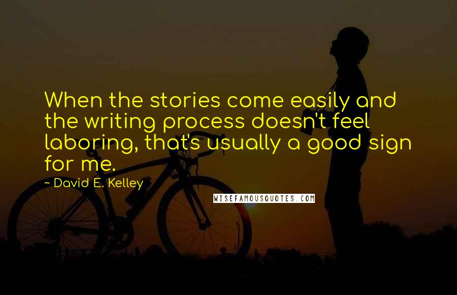 David E. Kelley quotes: When the stories come easily and the writing process doesn't feel laboring, that's usually a good sign for me.