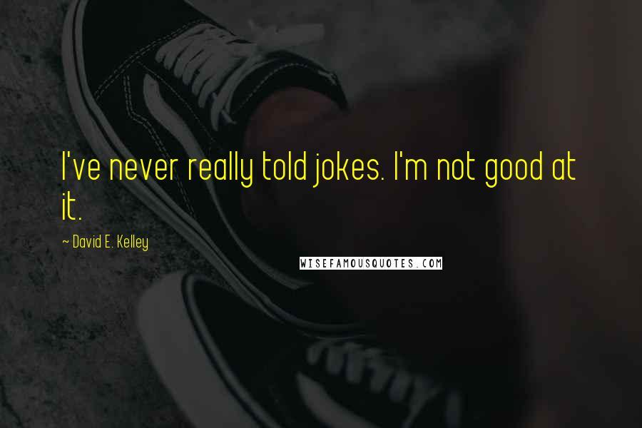 David E. Kelley quotes: I've never really told jokes. I'm not good at it.