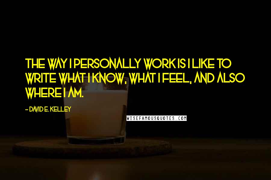 David E. Kelley quotes: The way I personally work is I like to write what I know, what I feel, and also where I am.
