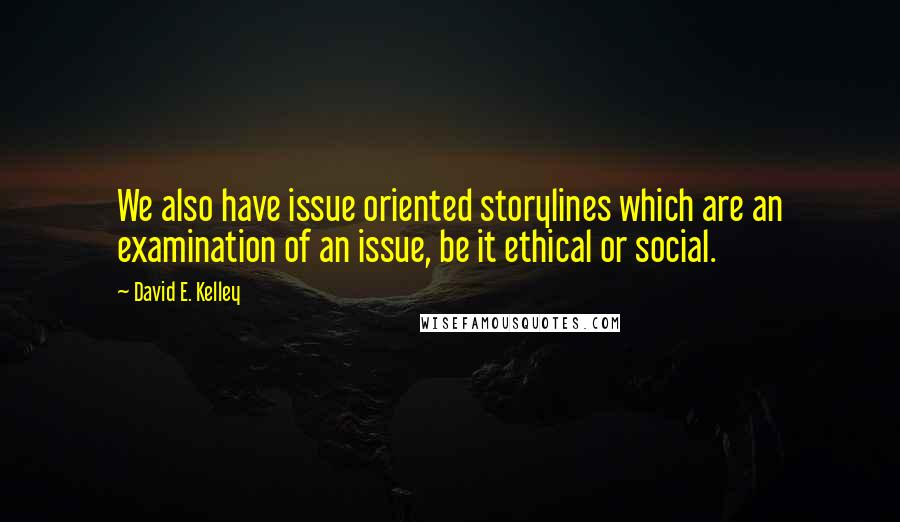 David E. Kelley quotes: We also have issue oriented storylines which are an examination of an issue, be it ethical or social.