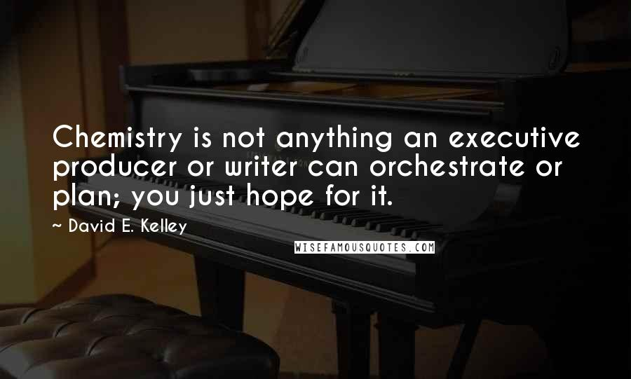 David E. Kelley quotes: Chemistry is not anything an executive producer or writer can orchestrate or plan; you just hope for it.