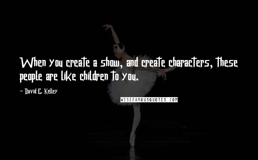 David E. Kelley quotes: When you create a show, and create characters, these people are like children to you.