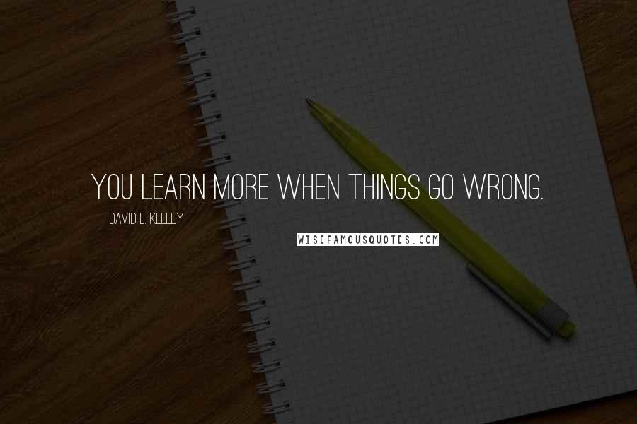 David E. Kelley quotes: You learn more when things go wrong.