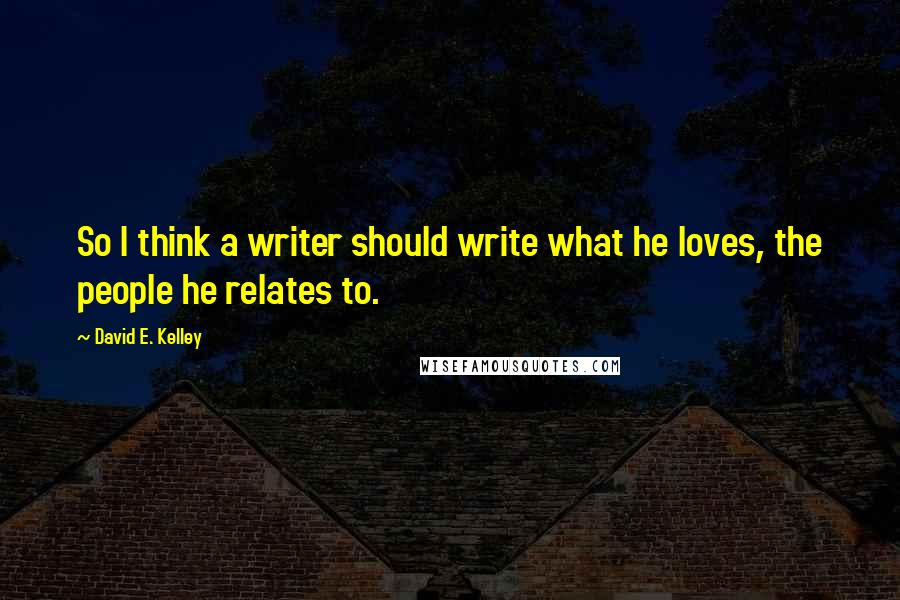 David E. Kelley quotes: So I think a writer should write what he loves, the people he relates to.