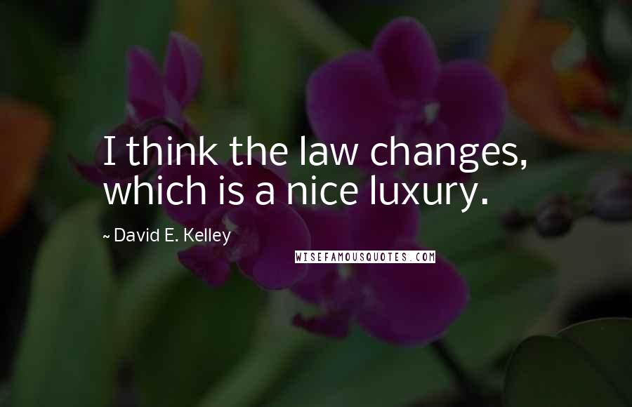 David E. Kelley quotes: I think the law changes, which is a nice luxury.