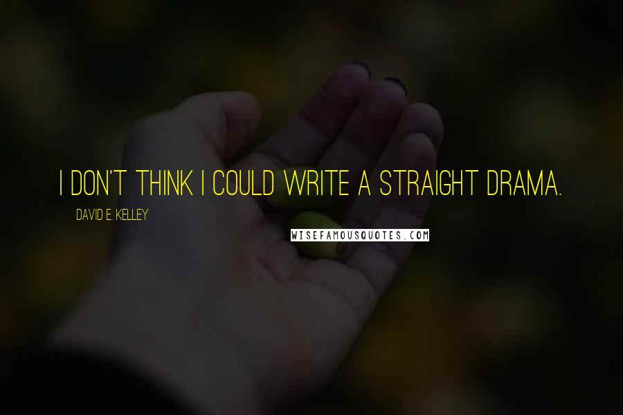 David E. Kelley quotes: I don't think I could write a straight drama.