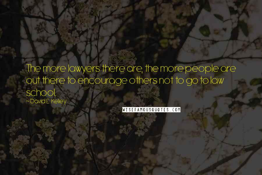 David E. Kelley quotes: The more lawyers there are, the more people are out there to encourage others not to go to law school.
