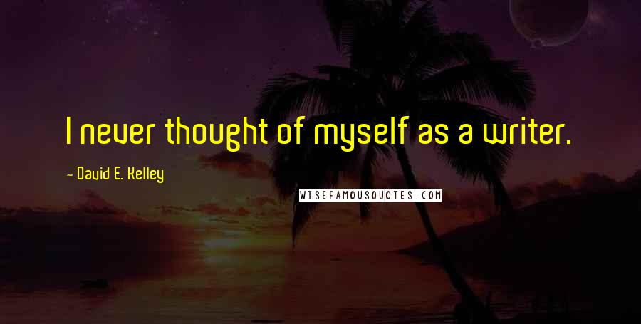David E. Kelley quotes: I never thought of myself as a writer.