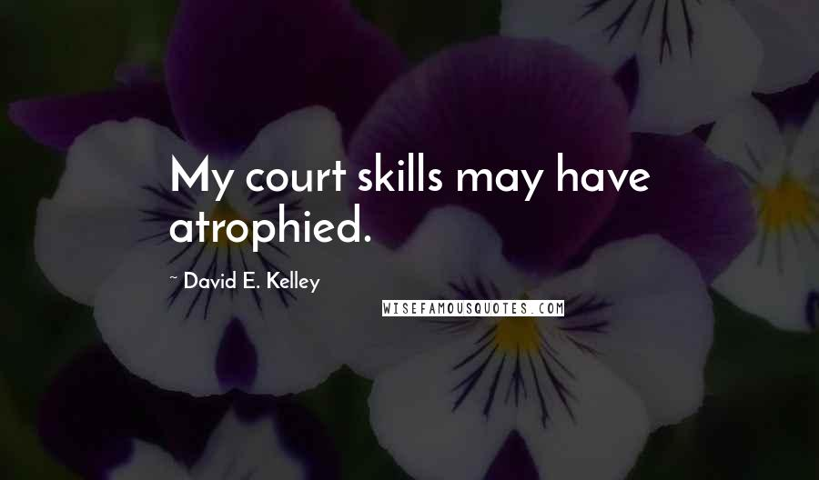 David E. Kelley quotes: My court skills may have atrophied.