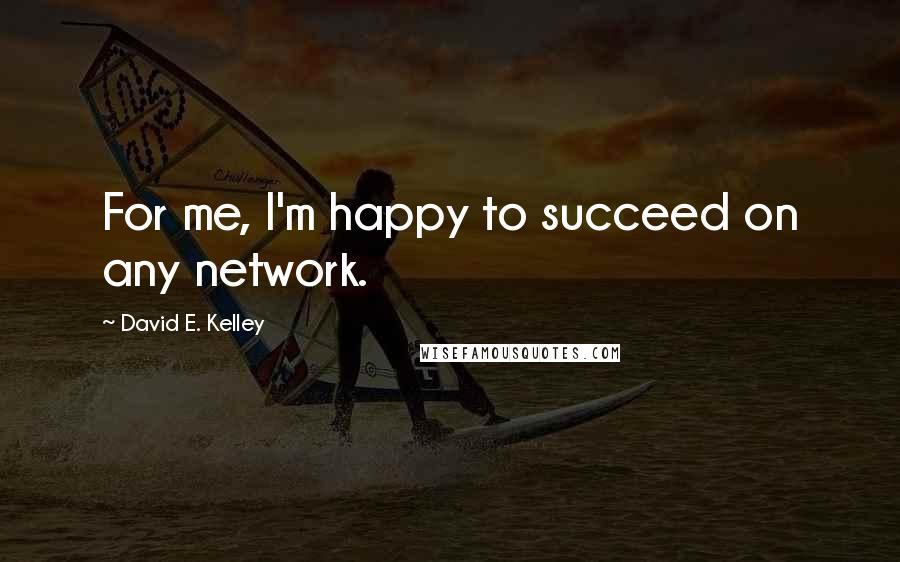 David E. Kelley quotes: For me, I'm happy to succeed on any network.