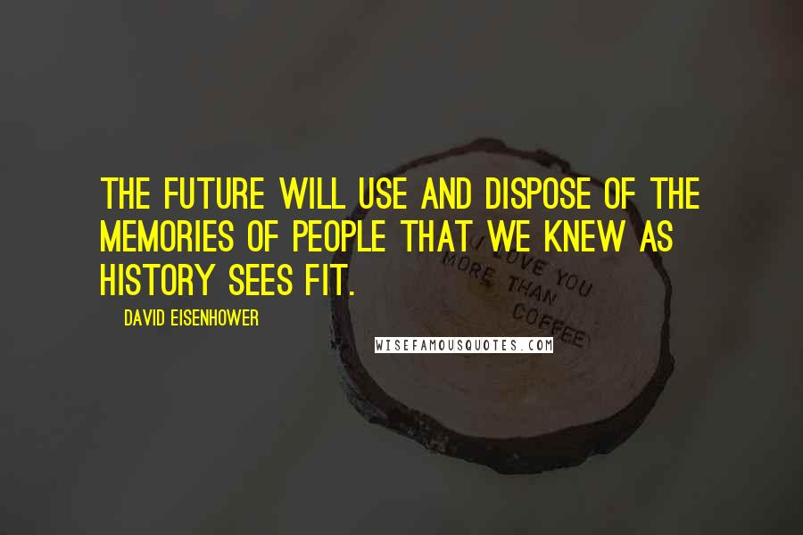 David Eisenhower quotes: The future will use and dispose of the memories of people that we knew as history sees fit.