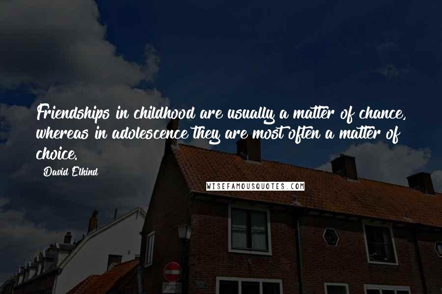 David Elkind quotes: Friendships in childhood are usually a matter of chance, whereas in adolescence they are most often a matter of choice.