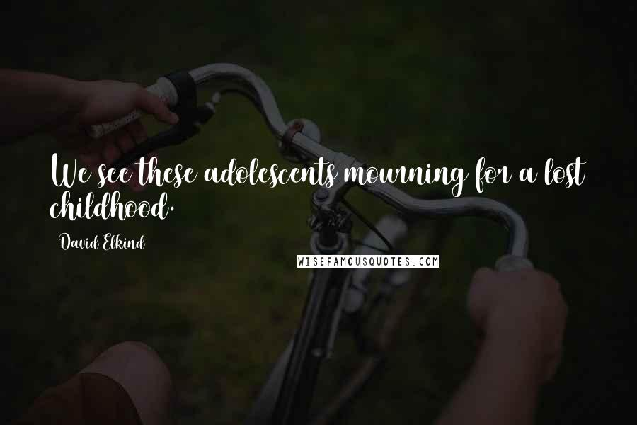 David Elkind quotes: We see these adolescents mourning for a lost childhood.