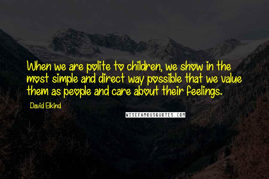 David Elkind quotes: When we are polite to children, we show in the most simple and direct way possible that we value them as people and care about their feelings.