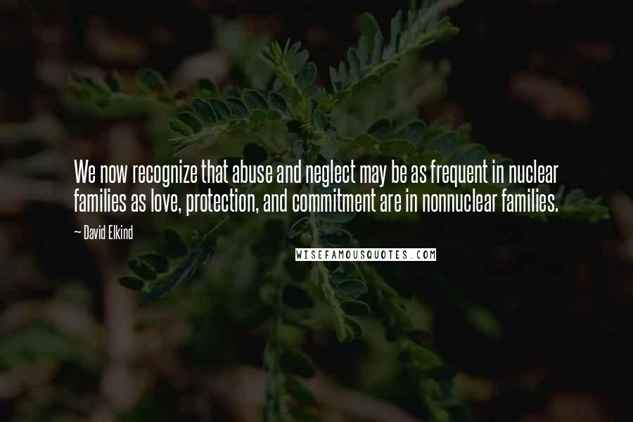 David Elkind quotes: We now recognize that abuse and neglect may be as frequent in nuclear families as love, protection, and commitment are in nonnuclear families.