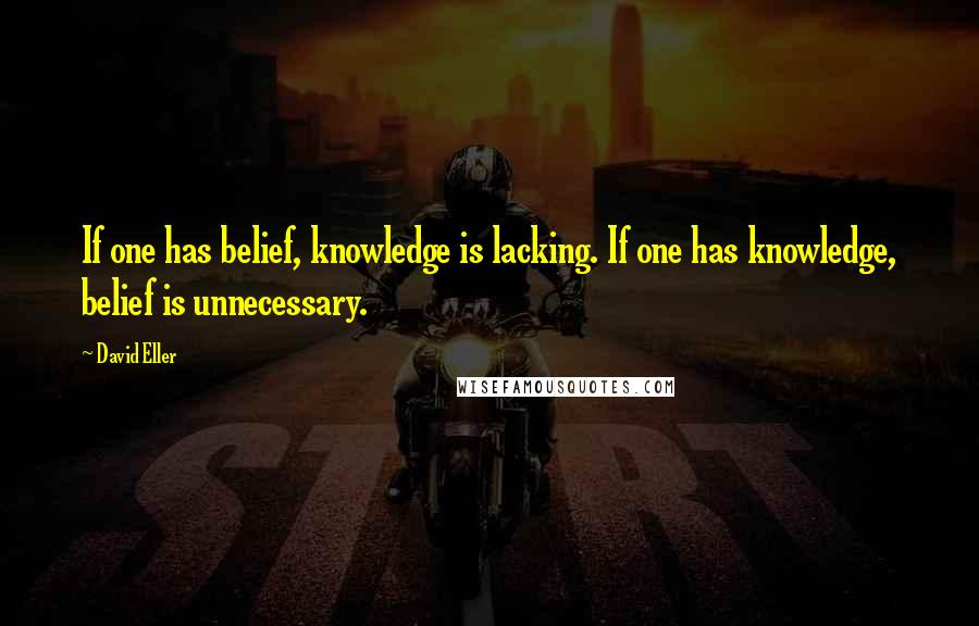 David Eller quotes: If one has belief, knowledge is lacking. If one has knowledge, belief is unnecessary.