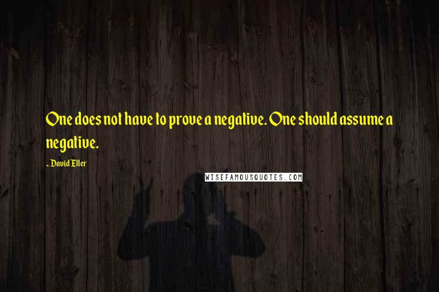 David Eller quotes: One does not have to prove a negative. One should assume a negative.