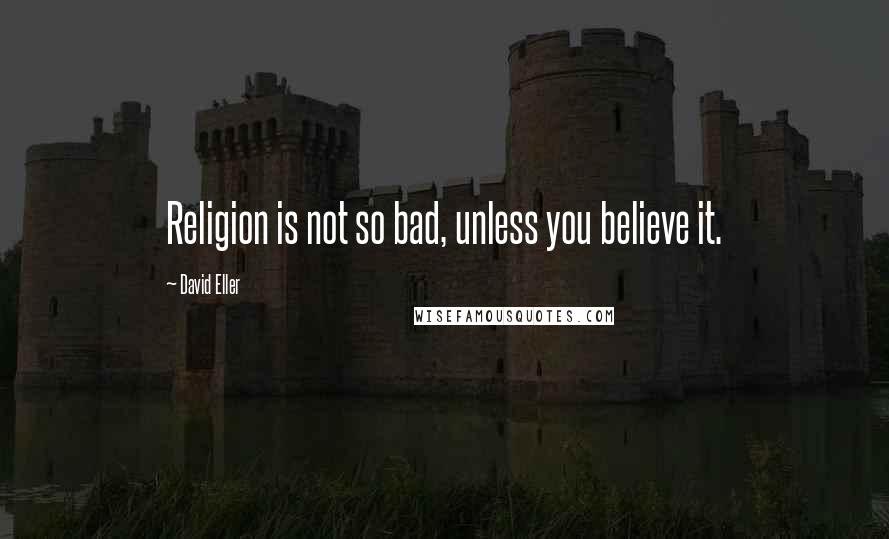 David Eller quotes: Religion is not so bad, unless you believe it.