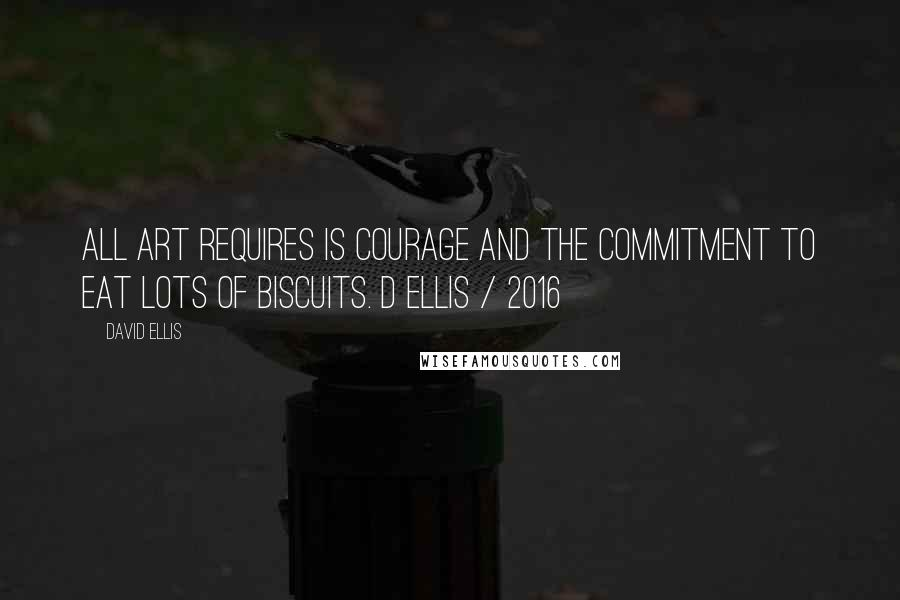 David Ellis quotes: All art requires is courage and the commitment to eat lots of biscuits. D Ellis / 2016