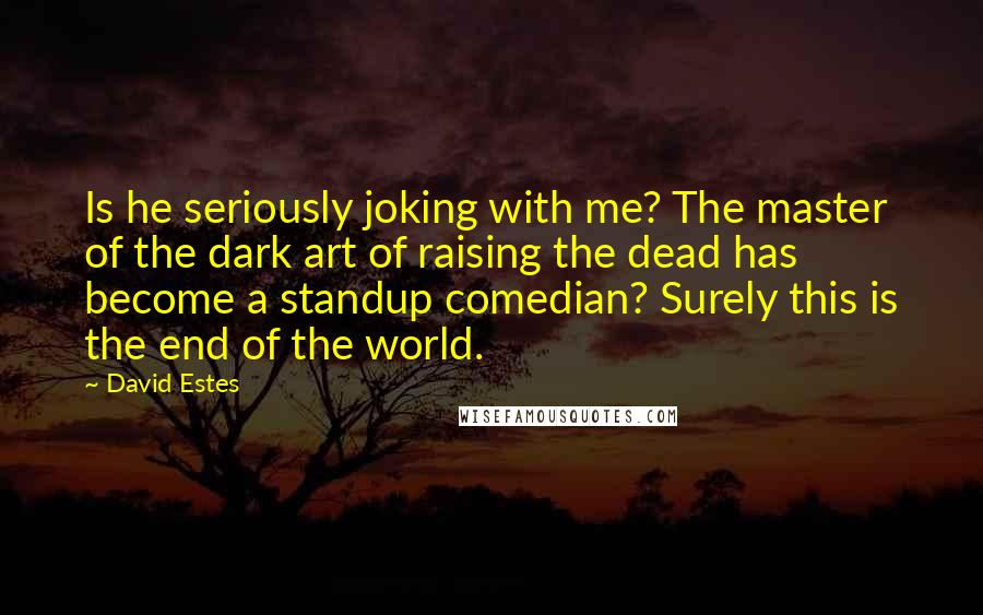 David Estes quotes: Is he seriously joking with me? The master of the dark art of raising the dead has become a standup comedian? Surely this is the end of the world.
