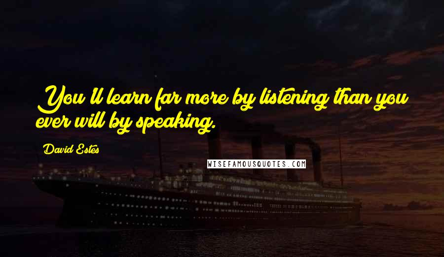 David Estes quotes: You'll learn far more by listening than you ever will by speaking.