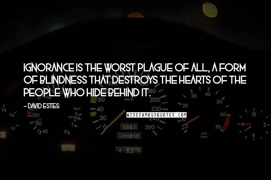 David Estes quotes: Ignorance is the worst plague of all, a form of blindness that destroys the hearts of the people who hide behind it.