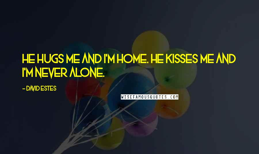 David Estes quotes: He hugs me and I'm home. He kisses me and I'm never alone.