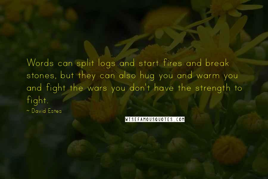 David Estes quotes: Words can split logs and start fires and break stones, but they can also hug you and warm you and fight the wars you don't have the strength to fight.