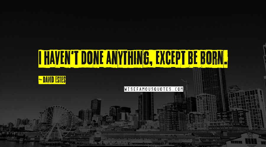 David Estes quotes: I haven't done anything, except be born.
