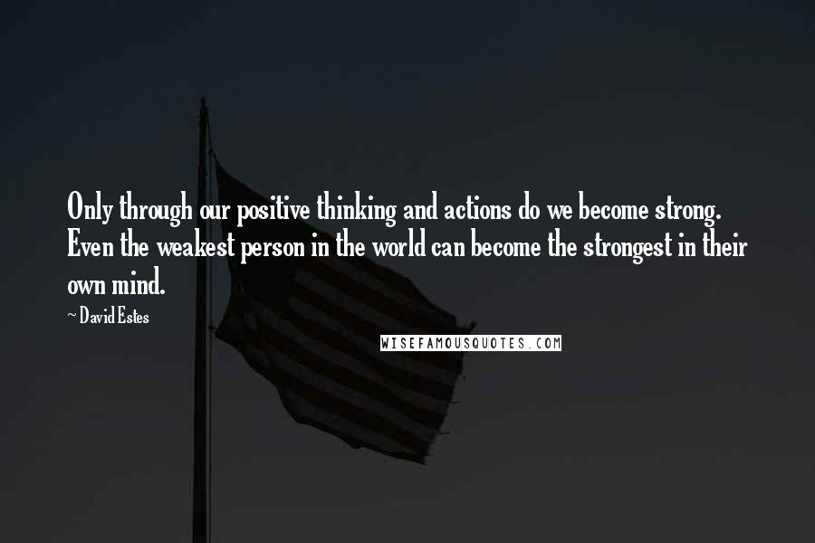 David Estes quotes: Only through our positive thinking and actions do we become strong. Even the weakest person in the world can become the strongest in their own mind.