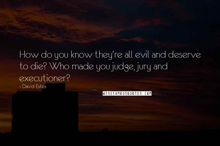 David Estes quotes: How do you know they're all evil and deserve to die? Who made you judge, jury and executioner?