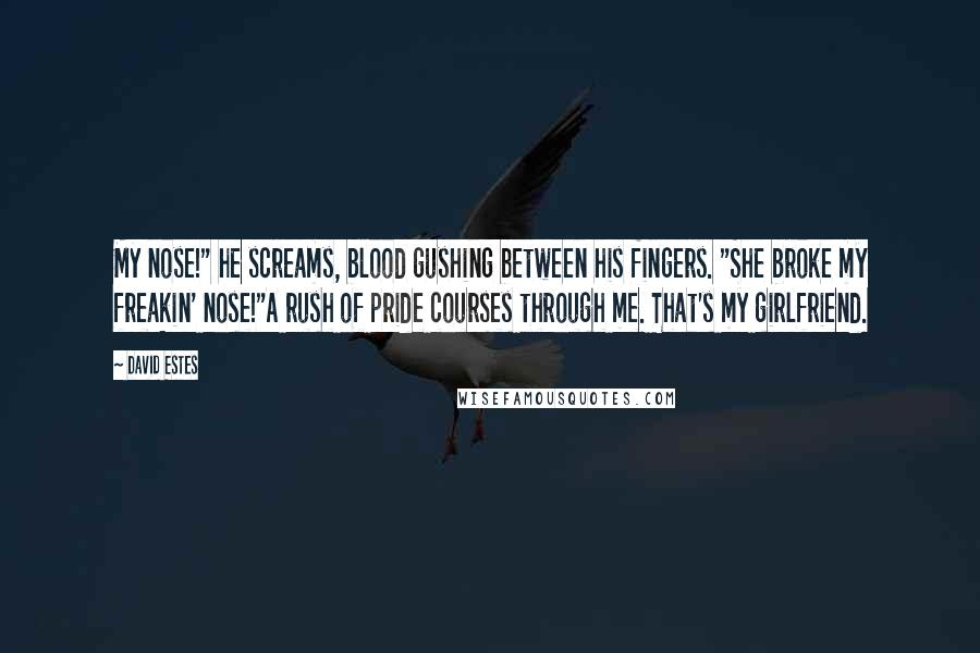 """David Estes quotes: My nose!"""" he screams, blood gushing between his fingers. """"She broke my freakin' nose!""""A rush of pride courses through me. That's my girlfriend."""