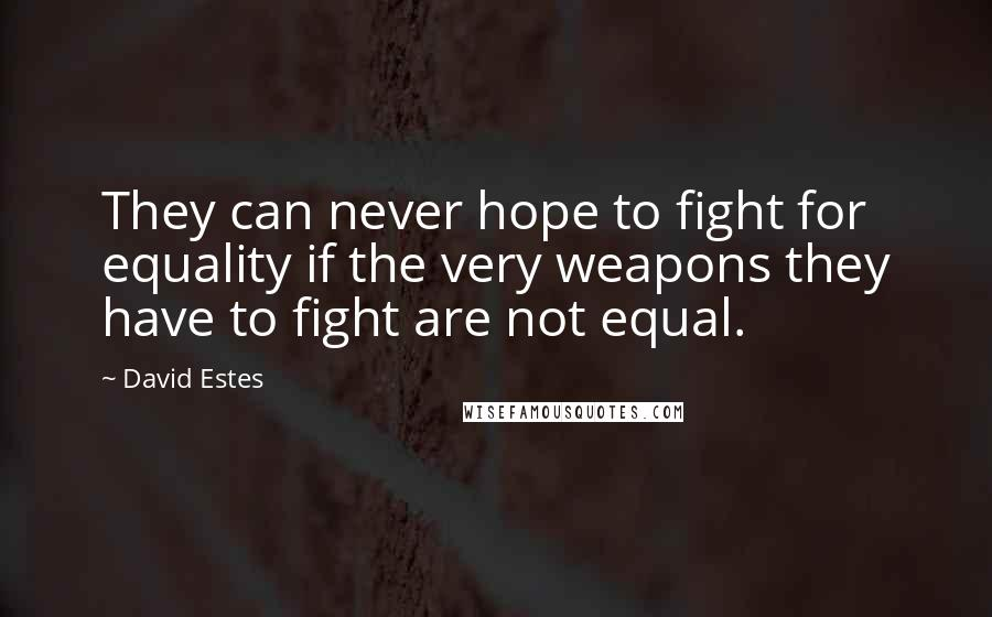 David Estes quotes: They can never hope to fight for equality if the very weapons they have to fight are not equal.