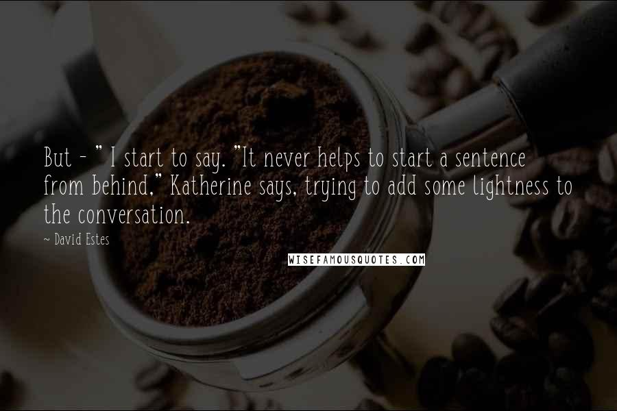 """David Estes quotes: But - """" I start to say. """"It never helps to start a sentence from behind,"""" Katherine says, trying to add some lightness to the conversation."""