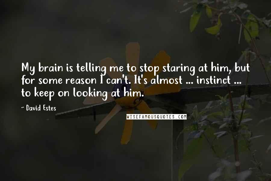 David Estes quotes: My brain is telling me to stop staring at him, but for some reason I can't. It's almost ... instinct ... to keep on looking at him.