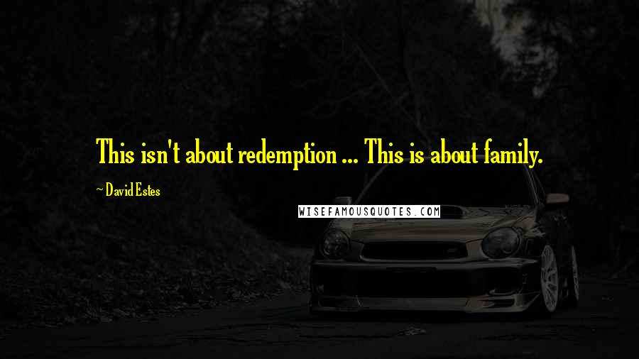 David Estes quotes: This isn't about redemption ... This is about family.