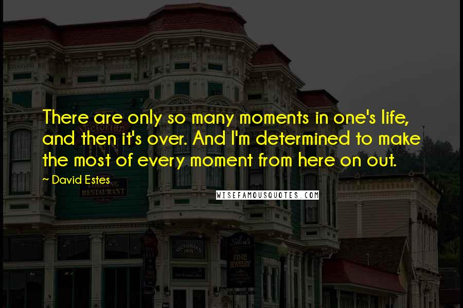 David Estes quotes: There are only so many moments in one's life, and then it's over. And I'm determined to make the most of every moment from here on out.