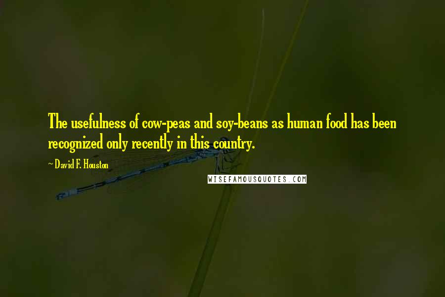 David F. Houston quotes: The usefulness of cow-peas and soy-beans as human food has been recognized only recently in this country.