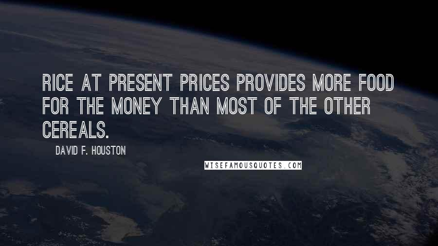 David F. Houston quotes: Rice at present prices provides more food for the money than most of the other cereals.