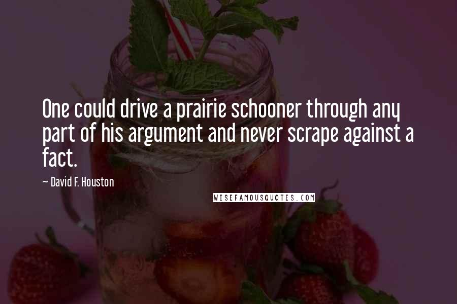 David F. Houston quotes: One could drive a prairie schooner through any part of his argument and never scrape against a fact.