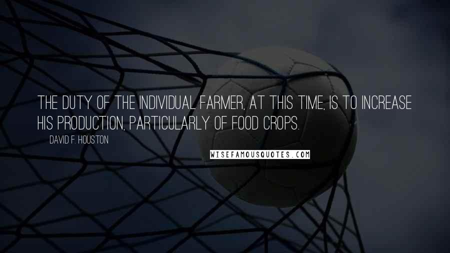 David F. Houston quotes: The duty of the individual farmer, at this time, is to increase his production, particularly of food crops.