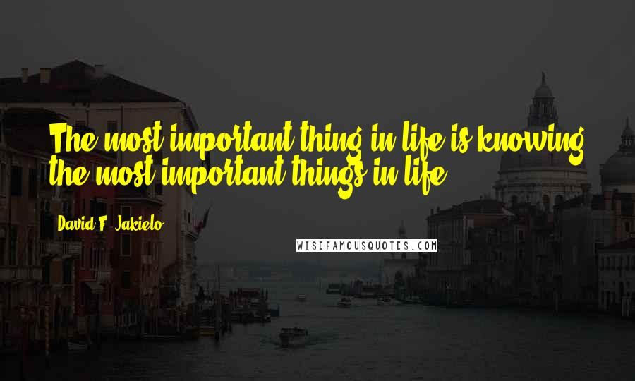 David F. Jakielo quotes: The most important thing in life is knowing the most important things in life.