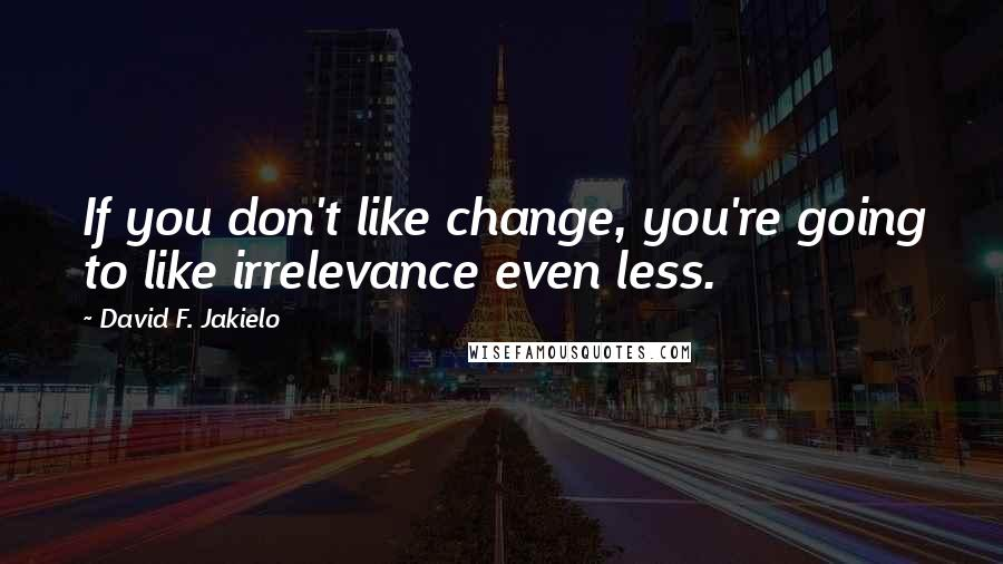 David F. Jakielo quotes: If you don't like change, you're going to like irrelevance even less.